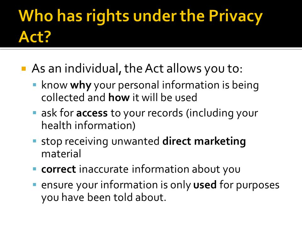  As an individual, the Act allows you to:  know why your personal information is being collected and how it will be used  ask for access to your records (including your health information)  stop receiving unwanted direct marketing material  correct inaccurate information about you  ensure your information is only used for purposes you have been told about.