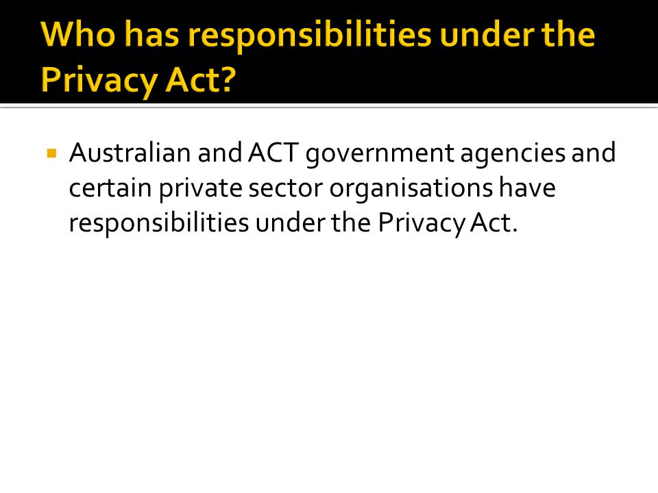  Australian and ACT government agencies and certain private sector organisations have responsibilities under the Privacy Act.