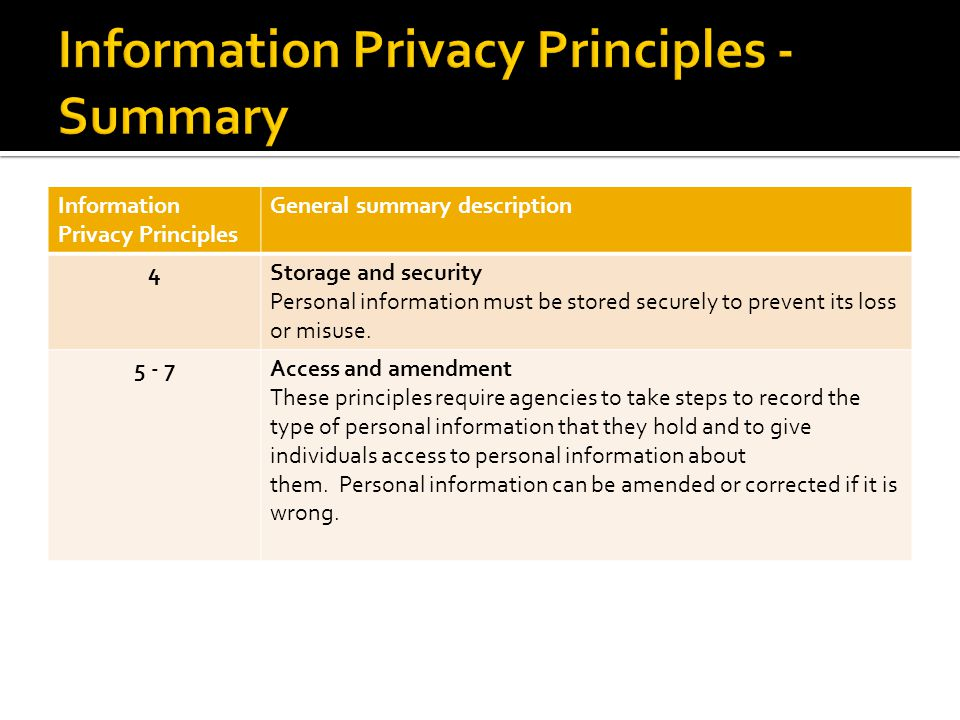 Information Privacy Principles General summary description 4Storage and security Personal information must be stored securely to prevent its loss or misuse.