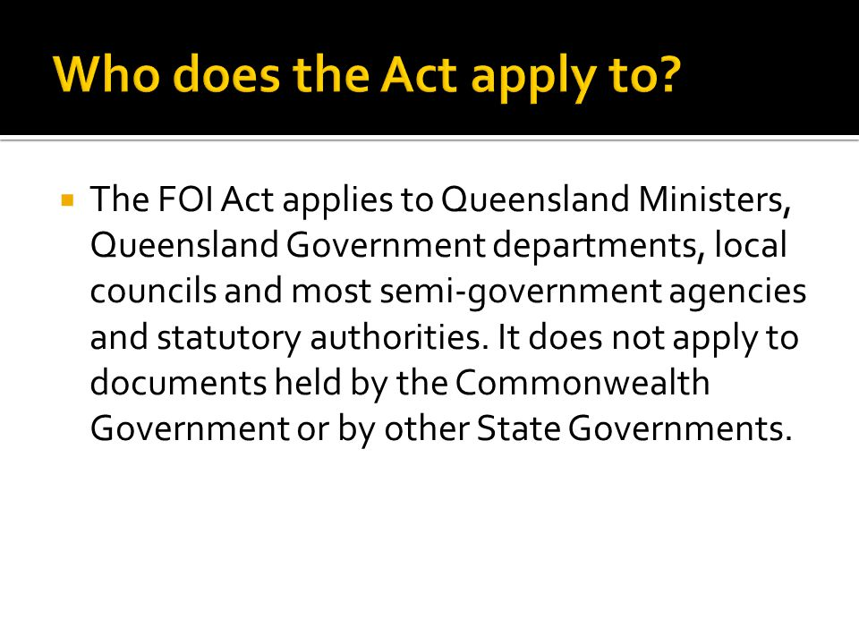  The FOI Act applies to Queensland Ministers, Queensland Government departments, local councils and most semi-government agencies and statutory authorities.