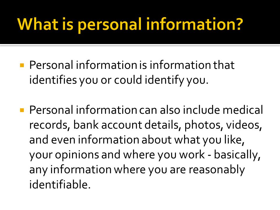  Personal information is information that identifies you or could identify you.
