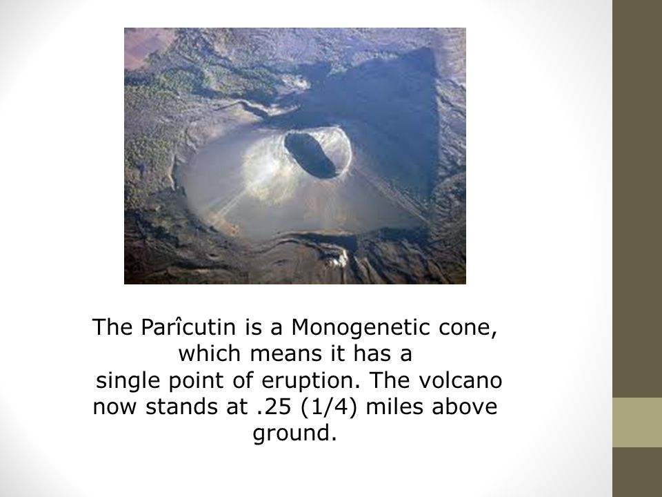 The Parîcutin is a Monogenetic cone, which means it has a single point of eruption. The volcano now stands at.25 (1/4) miles above ground.