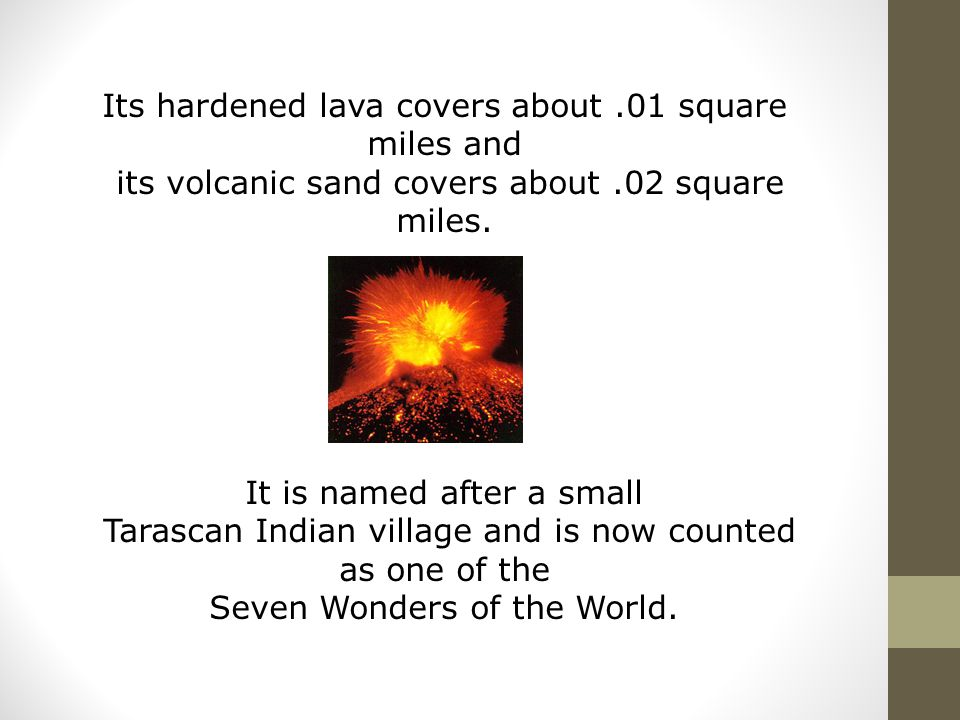 Its hardened lava covers about.01 square miles and its volcanic sand covers about.02 square miles. It is named after a small Tarascan Indian village a