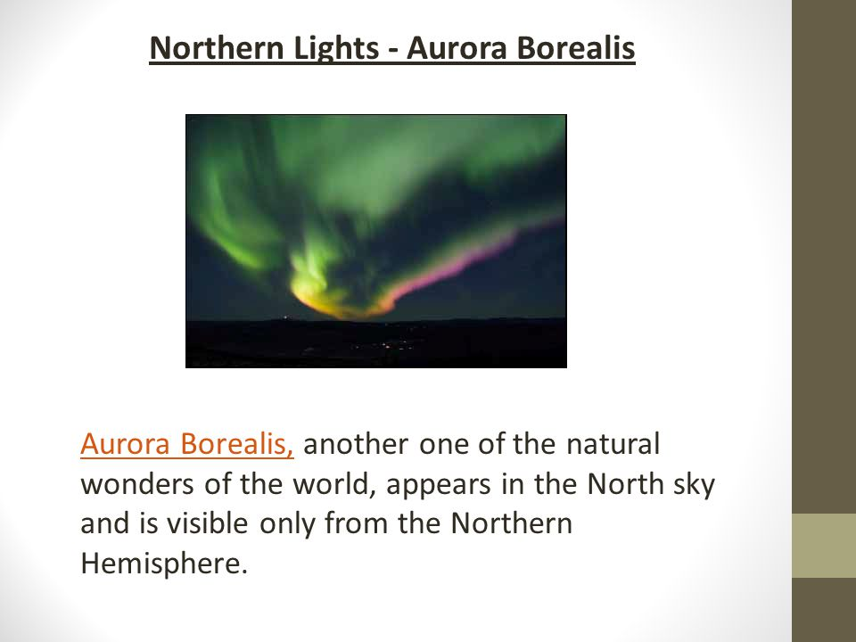 Aurora Borealis,Aurora Borealis, another one of the natural wonders of the world, appears in the North sky and is visible only from the Northern Hemisphere.