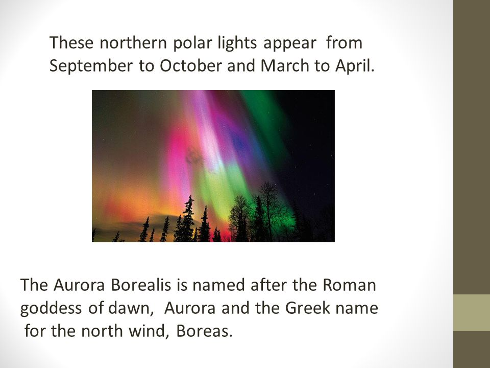 These northern polar lights appear from September to October and March to April. The Aurora Borealis is named after the Roman goddess of dawn, Aurora
