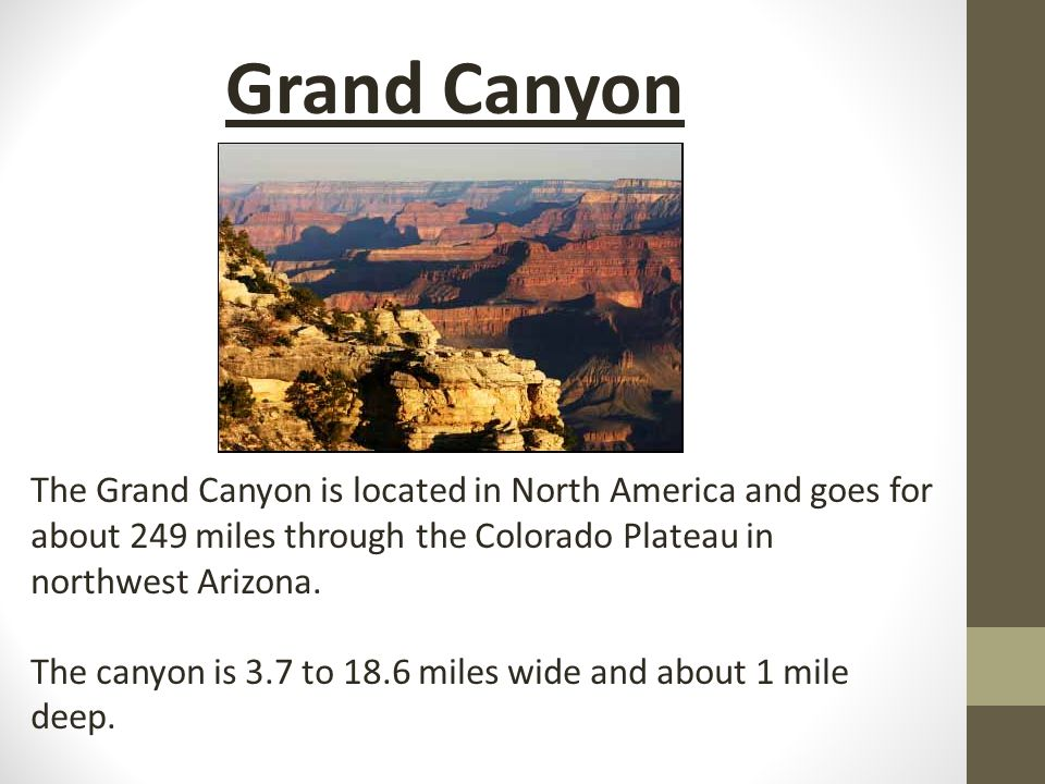 The Grand Canyon is located in North America and goes for about 249 miles through the Colorado Plateau in northwest Arizona. The canyon is 3.7 to 18.6