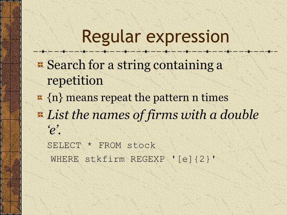 Regular expression Search for a string containing a repetition {n} means repeat the pattern n times List the names of firms with a double 'e'.