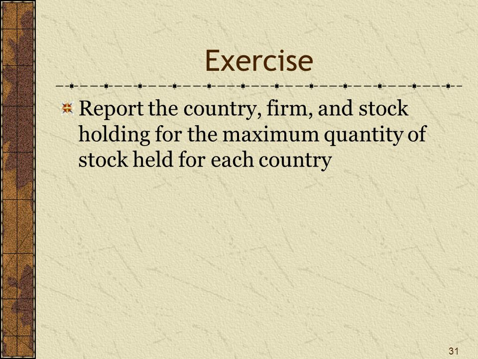 Exercise Report the country, firm, and stock holding for the maximum quantity of stock held for each country 31