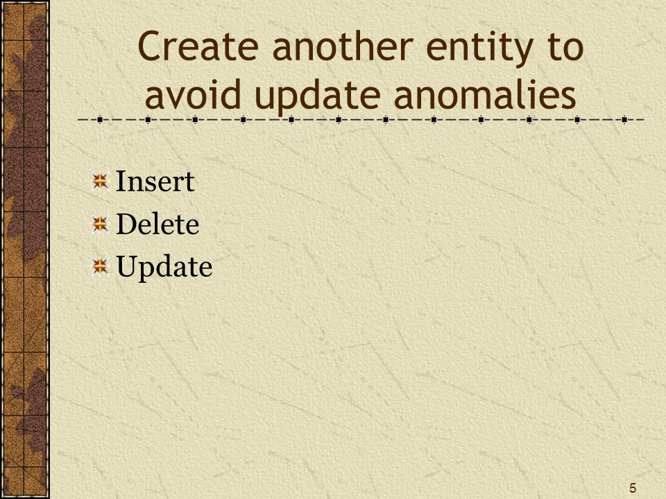 5 Create another entity to avoid update anomalies Insert Delete Update