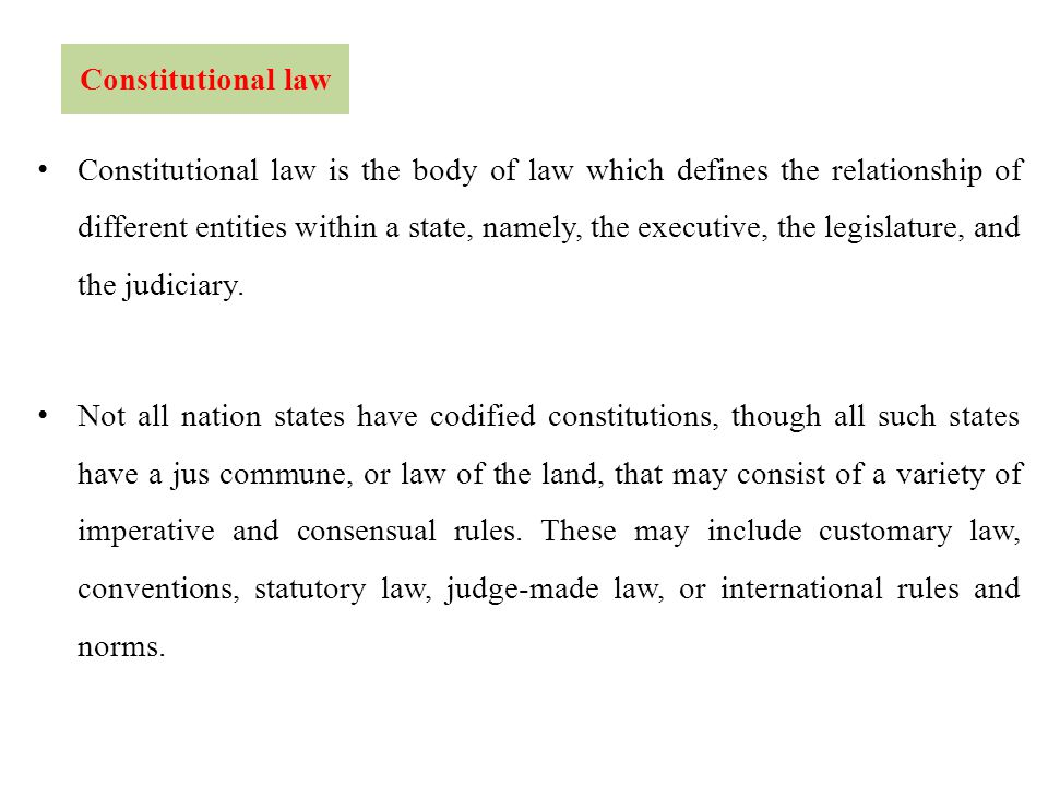 Constitutional law Constitutional law is the body of law which defines the relationship of different entities within a state, namely, the executive, the legislature, and the judiciary.