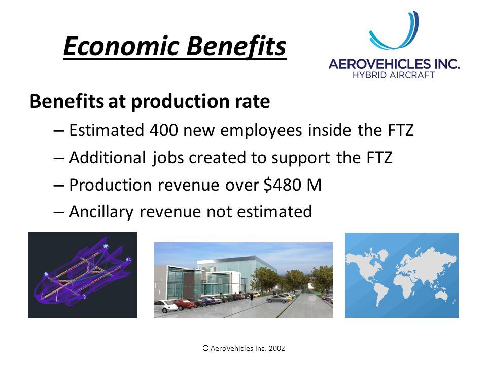 Economic Benefits Benefits at production rate – Estimated 400 new employees inside the FTZ – Additional jobs created to support the FTZ – Production revenue over $480 M – Ancillary revenue not estimated  AeroVehicles Inc.
