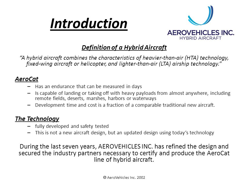Introduction Definition of a Hybrid Aircraft A hybrid aircraft combines the characteristics of heavier-than-air (HTA) technology, fixed-wing aircraft or helicopter, and lighter-than-air (LTA) airship technology. AeroCat – Has an endurance that can be measured in days – Is capable of landing or taking off with heavy payloads from almost anywhere, including remote fields, deserts, marshes, harbors or waterways – Development time and cost is a fraction of a comparable traditional new aircraft.