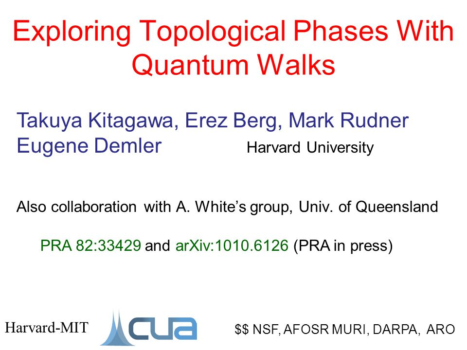 Exploring Topological Phases With Quantum Walks $$ NSF, AFOSR MURI, DARPA, ARO Harvard-MIT Takuya Kitagawa, Erez Berg, Mark Rudner Eugene Demler Harvard University Also collaboration with A.