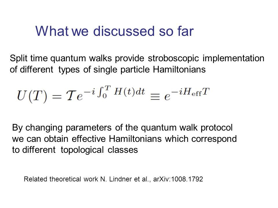 What we discussed so far Split time quantum walks provide stroboscopic implementation of different types of single particle Hamiltonians By changing parameters of the quantum walk protocol we can obtain effective Hamiltonians which correspond to different topological classes Related theoretical work N.