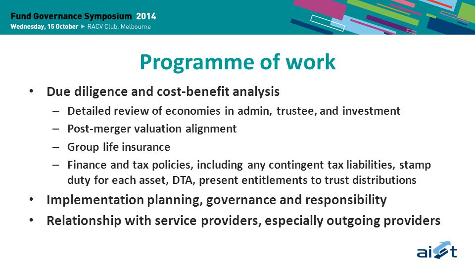 Programme of work Due diligence and cost-benefit analysis – Detailed review of economies in admin, trustee, and investment – Post-merger valuation alignment – Group life insurance – Finance and tax policies, including any contingent tax liabilities, stamp duty for each asset, DTA, present entitlements to trust distributions Implementation planning, governance and responsibility Relationship with service providers, especially outgoing providers