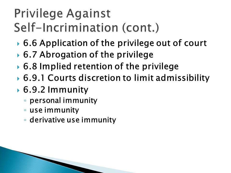  6.6 Application of the privilege out of court  6.7 Abrogation of the privilege  6.8 Implied retention of the privilege  6.9.1 Courts discretion to limit admissibility  6.9.2 Immunity ◦ personal immunity ◦ use immunity ◦ derivative use immunity