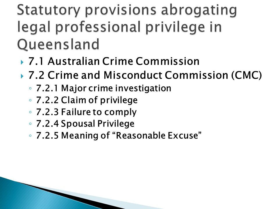  7.1 Australian Crime Commission  7.2 Crime and Misconduct Commission (CMC) ◦ 7.2.1 Major crime investigation ◦ 7.2.2 Claim of privilege ◦ 7.2.3 Failure to comply ◦ 7.2.4 Spousal Privilege ◦ 7.2.5 Meaning of Reasonable Excuse