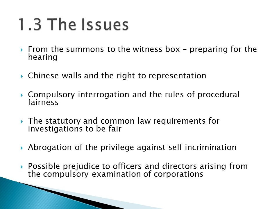  From the summons to the witness box – preparing for the hearing  Chinese walls and the right to representation  Compulsory interrogation and the rules of procedural fairness  The statutory and common law requirements for investigations to be fair  Abrogation of the privilege against self incrimination  Possible prejudice to officers and directors arising from the compulsory examination of corporations
