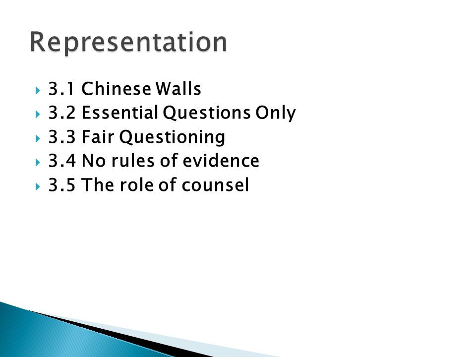  3.1 Chinese Walls  3.2 Essential Questions Only  3.3 Fair Questioning  3.4 No rules of evidence  3.5 The role of counsel