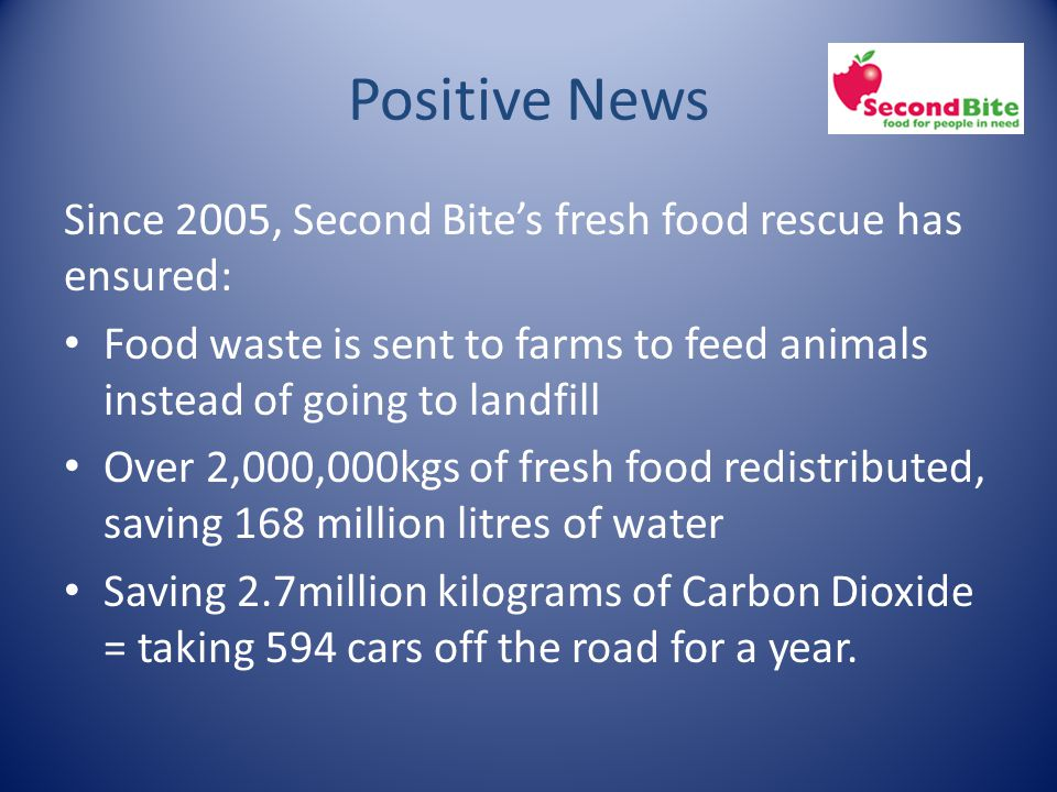 Positive News Since 2005, Second Bite's fresh food rescue has ensured: Food waste is sent to farms to feed animals instead of going to landfill Over 2