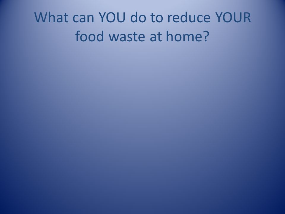 What can YOU do to reduce YOUR food waste at home?