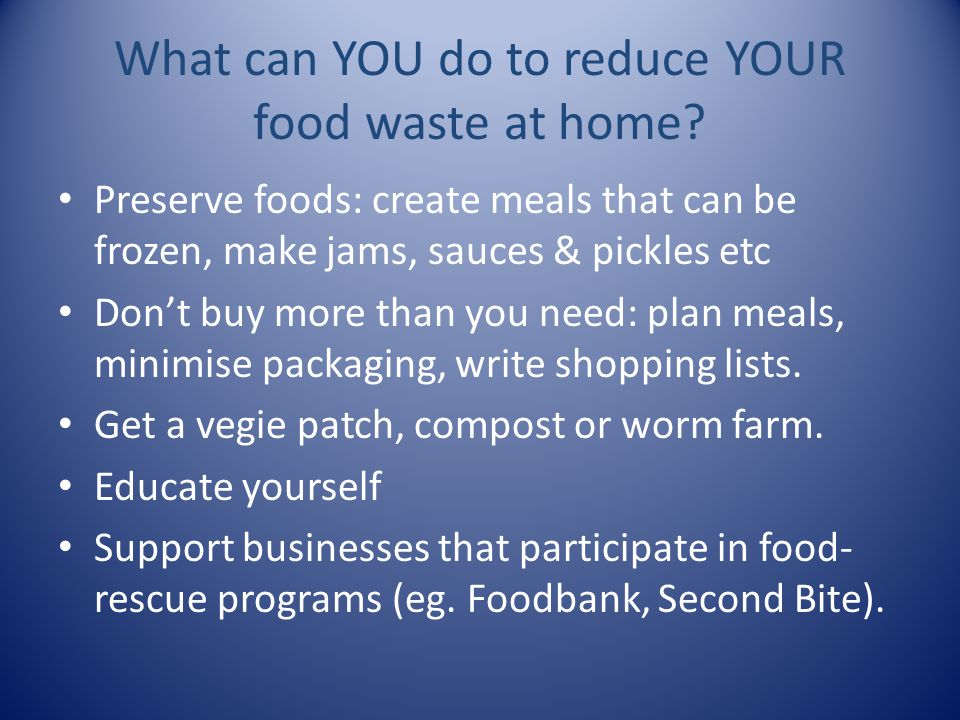 Preserve foods: create meals that can be frozen, make jams, sauces & pickles etc Don't buy more than you need: plan meals, minimise packaging, write s