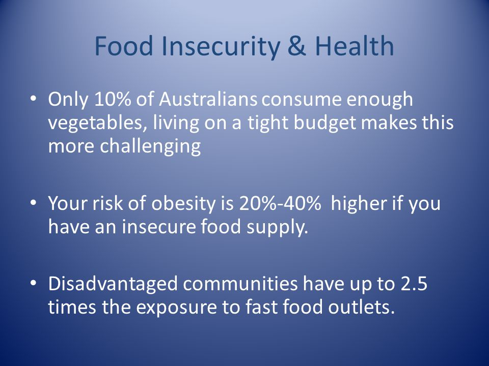 Food Insecurity & Health Only 10% of Australians consume enough vegetables, living on a tight budget makes this more challenging Your risk of obesity