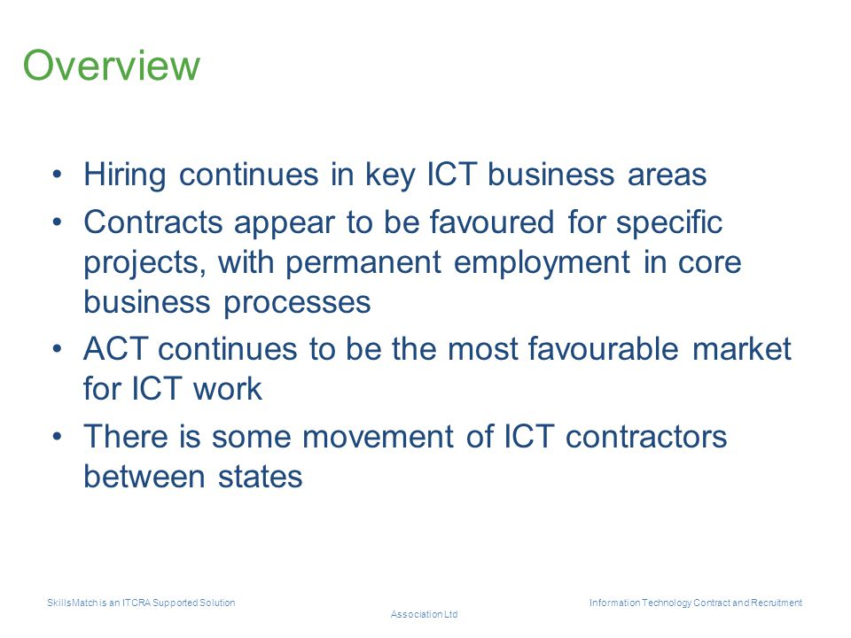 Overview Hiring continues in key ICT business areas Contracts appear to be favoured for specific projects, with permanent employment in core business