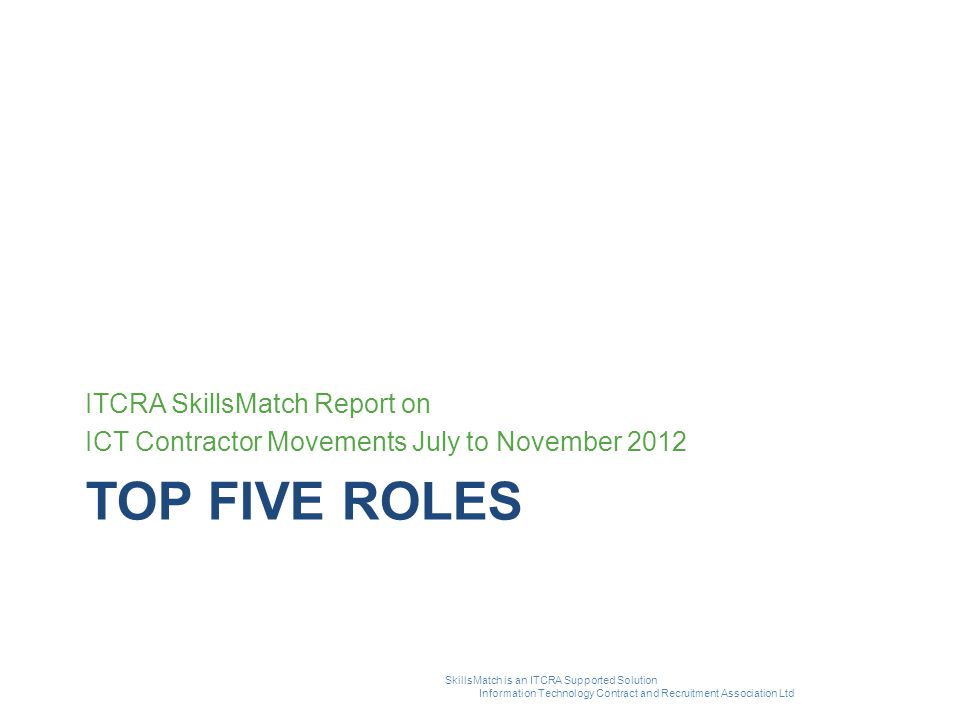 TOP FIVE ROLES ITCRA SkillsMatch Report on ICT Contractor Movements July to November 2012 SkillsMatch is an ITCRA Supported Solution Information Techn