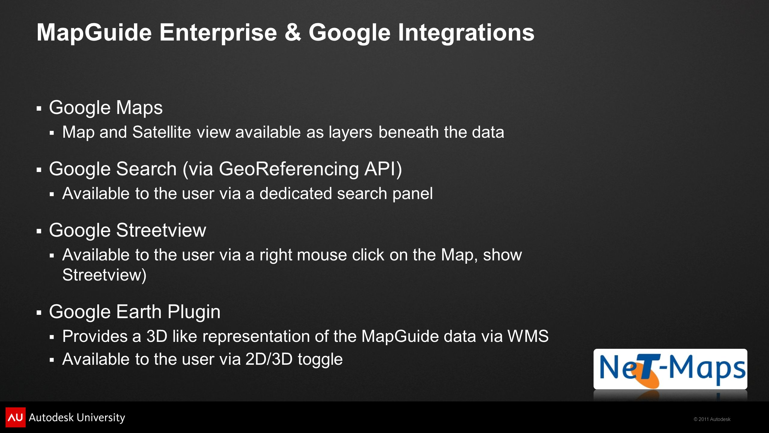 © 2011 Autodesk MapGuide Enterprise & Google Integrations  Google Maps  Map and Satellite view available as layers beneath the data  Google Search (via GeoReferencing API)  Available to the user via a dedicated search panel  Google Streetview  Available to the user via a right mouse click on the Map, show Streetview)  Google Earth Plugin  Provides a 3D like representation of the MapGuide data via WMS  Available to the user via 2D/3D toggle