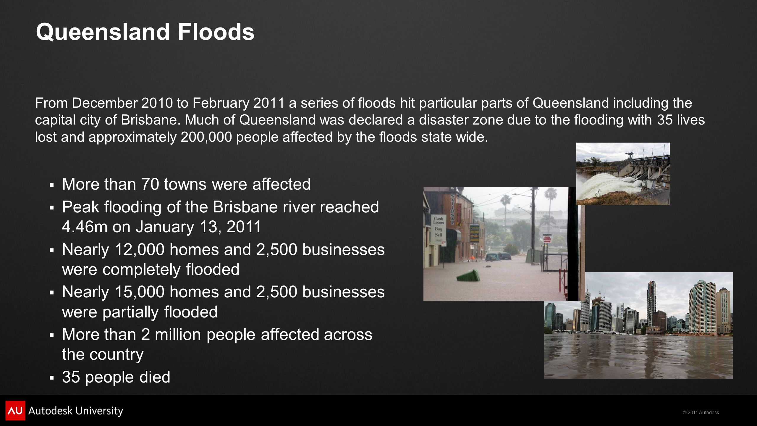 © 2011 Autodesk Queensland Floods From December 2010 to February 2011 a series of floods hit particular parts of Queensland including the capital city of Brisbane.