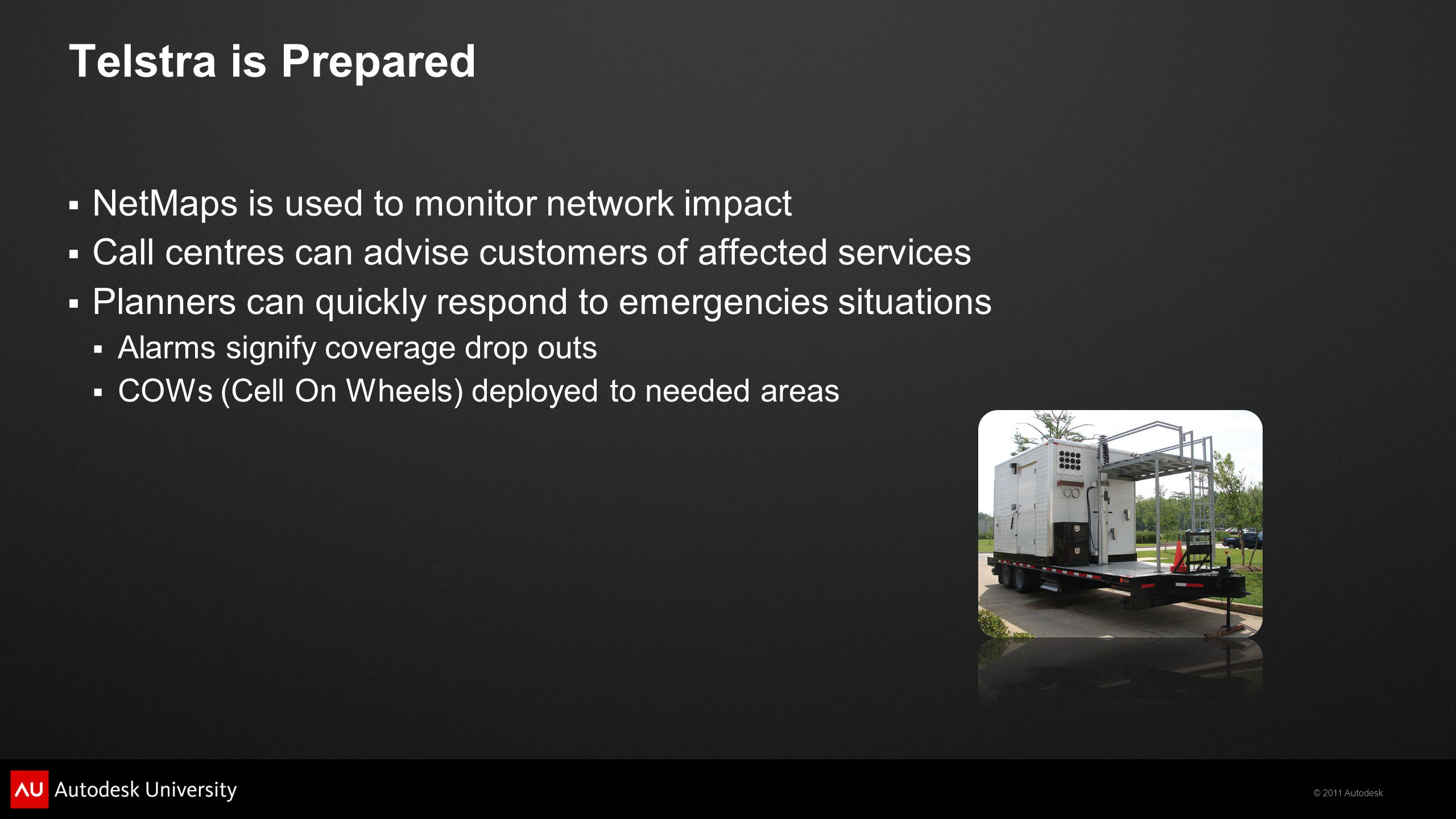 © 2011 Autodesk Telstra is Prepared  NetMaps is used to monitor network impact  Call centres can advise customers of affected services  Planners can quickly respond to emergencies situations  Alarms signify coverage drop outs  COWs (Cell On Wheels) deployed to needed areas