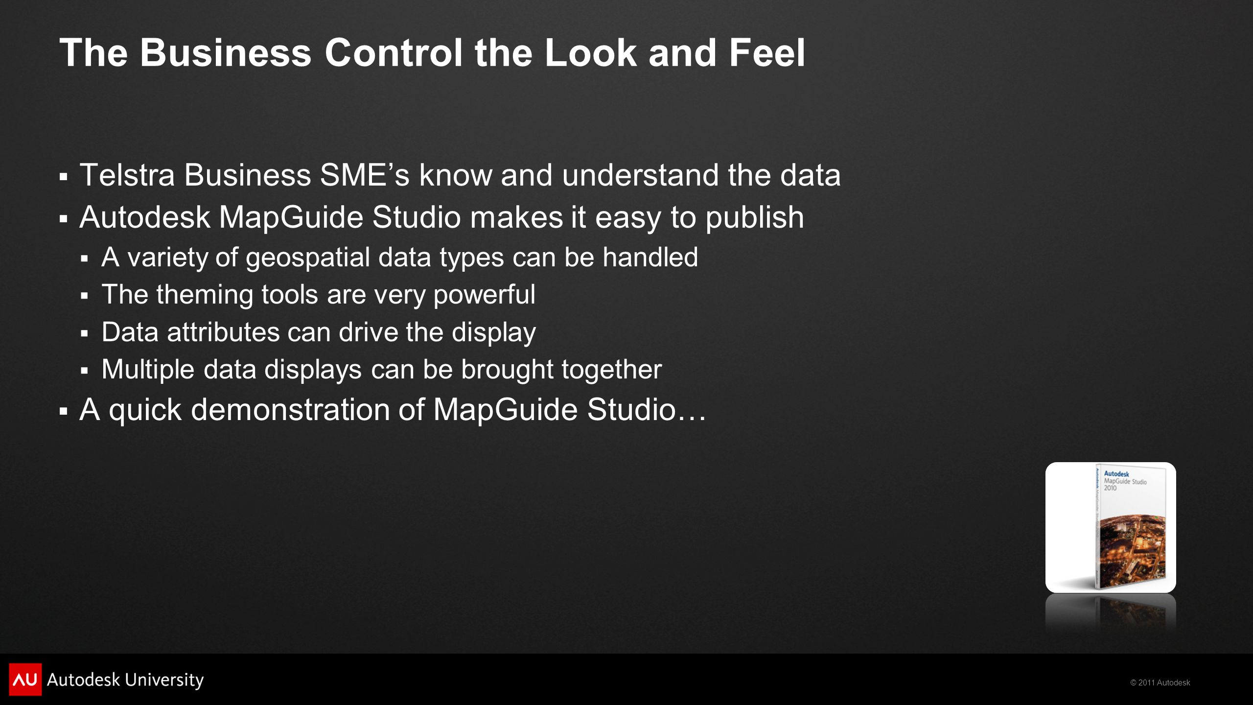 © 2011 Autodesk The Business Control the Look and Feel  Telstra Business SME's know and understand the data  Autodesk MapGuide Studio makes it easy to publish  A variety of geospatial data types can be handled  The theming tools are very powerful  Data attributes can drive the display  Multiple data displays can be brought together  A quick demonstration of MapGuide Studio…