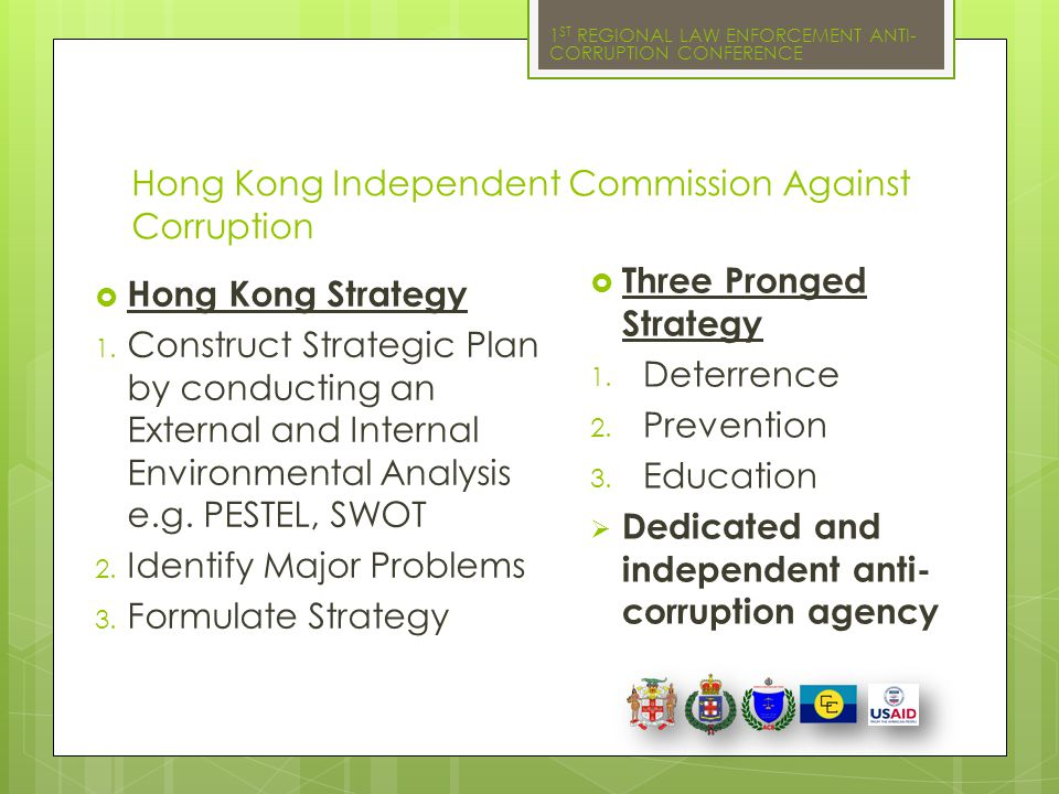 1 ST REGIONAL LAW ENFORCEMENT ANTI- CORRUPTION CONFERENCE Hong Kong Independent Commission Against Corruption  Hong Kong Strategy 1. Construct Strate
