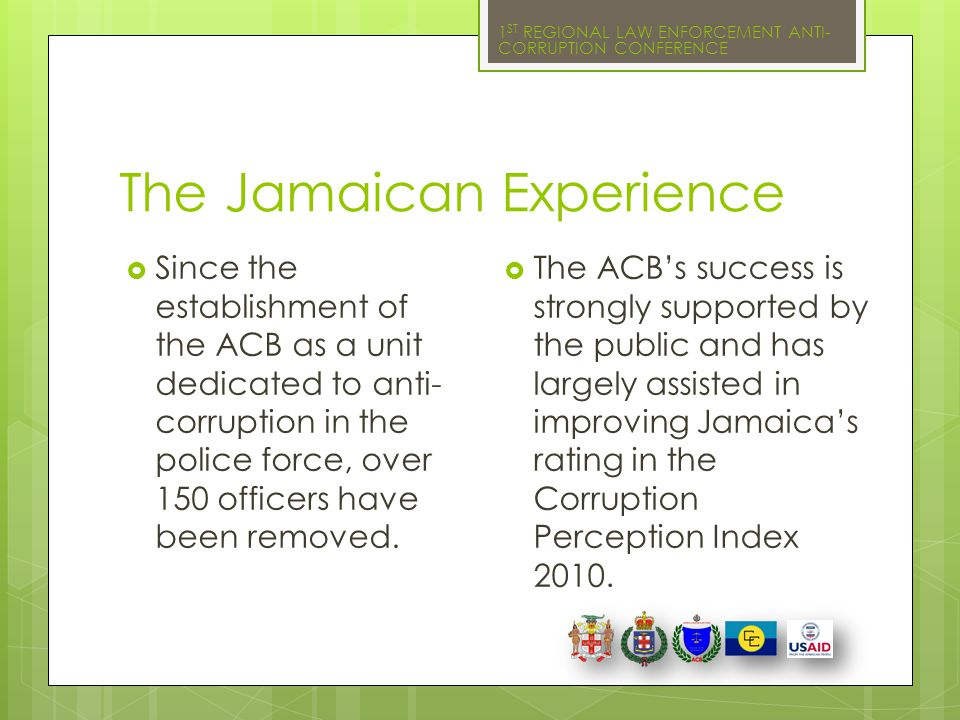 1 ST REGIONAL LAW ENFORCEMENT ANTI- CORRUPTION CONFERENCE The Jamaican Experience  Since the establishment of the ACB as a unit dedicated to anti- co