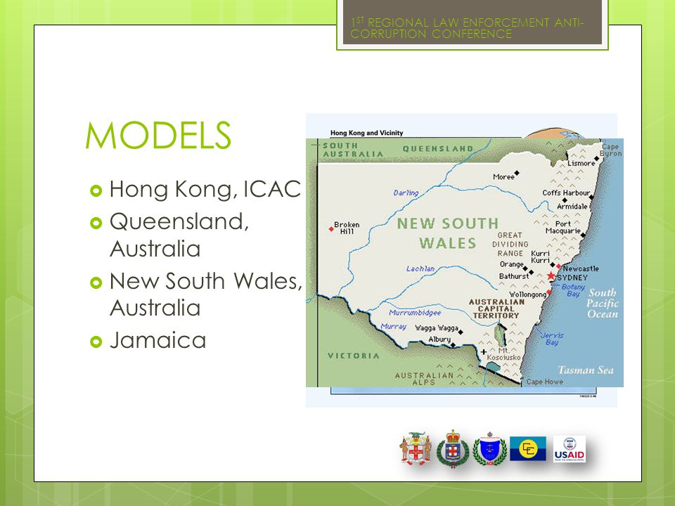 1 ST REGIONAL LAW ENFORCEMENT ANTI- CORRUPTION CONFERENCE MODELS  Hong Kong, ICAC  Queensland, Australia  New South Wales, Australia  Jamaica