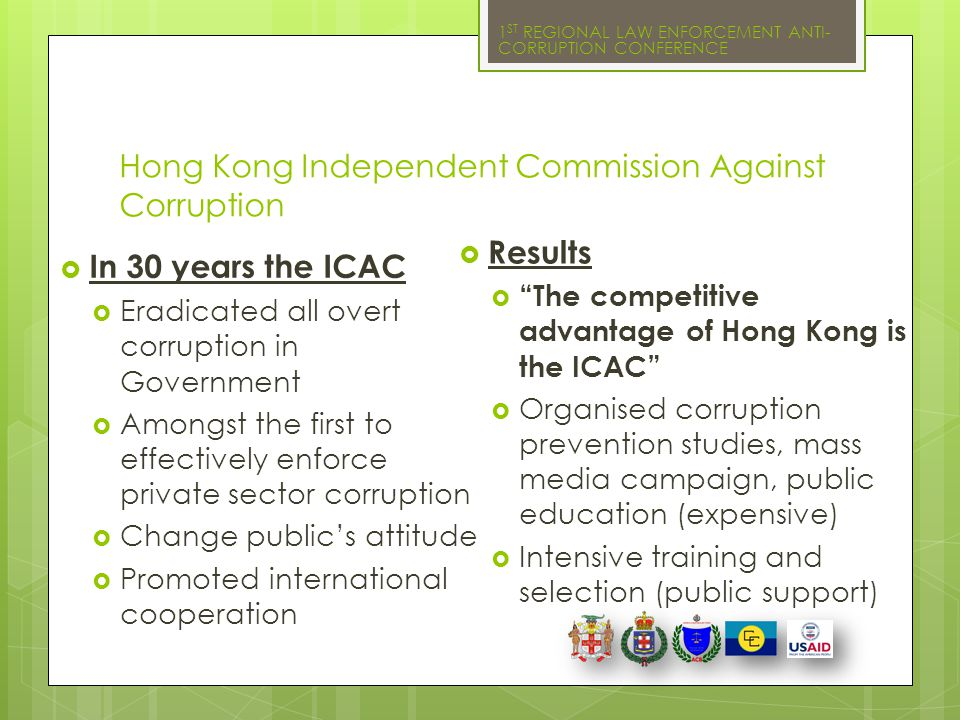 1 ST REGIONAL LAW ENFORCEMENT ANTI- CORRUPTION CONFERENCE Hong Kong Independent Commission Against Corruption  In 30 years the ICAC  Eradicated all