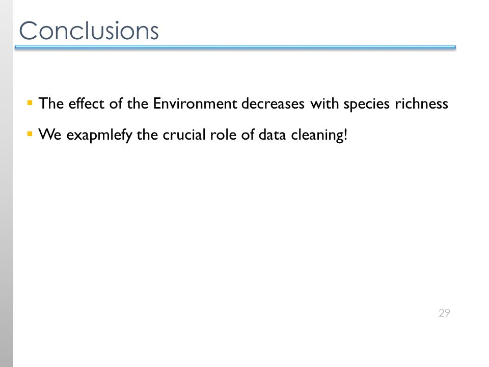 29 Conclusions  The effect of the Environment decreases with species richness  We exapmlefy the crucial role of data cleaning!