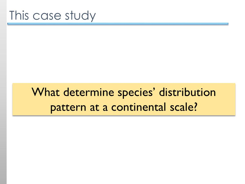 This case study What determine species' distribution pattern at a continental scale