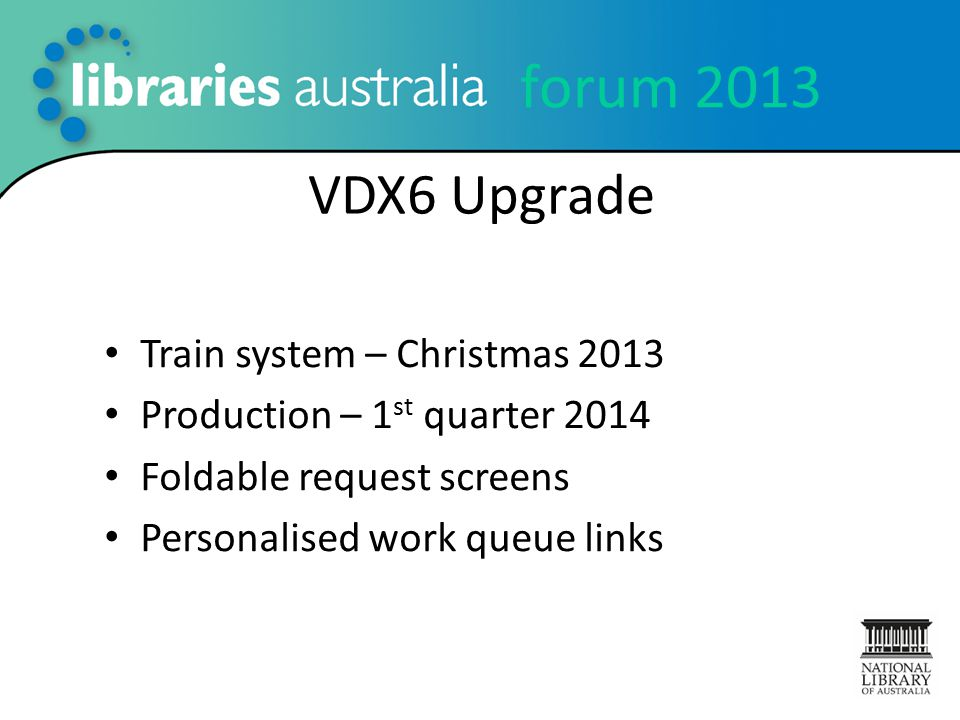 forum 2013 VDX6 Upgrade Train system – Christmas 2013 Production – 1 st quarter 2014 Foldable request screens Personalised work queue links