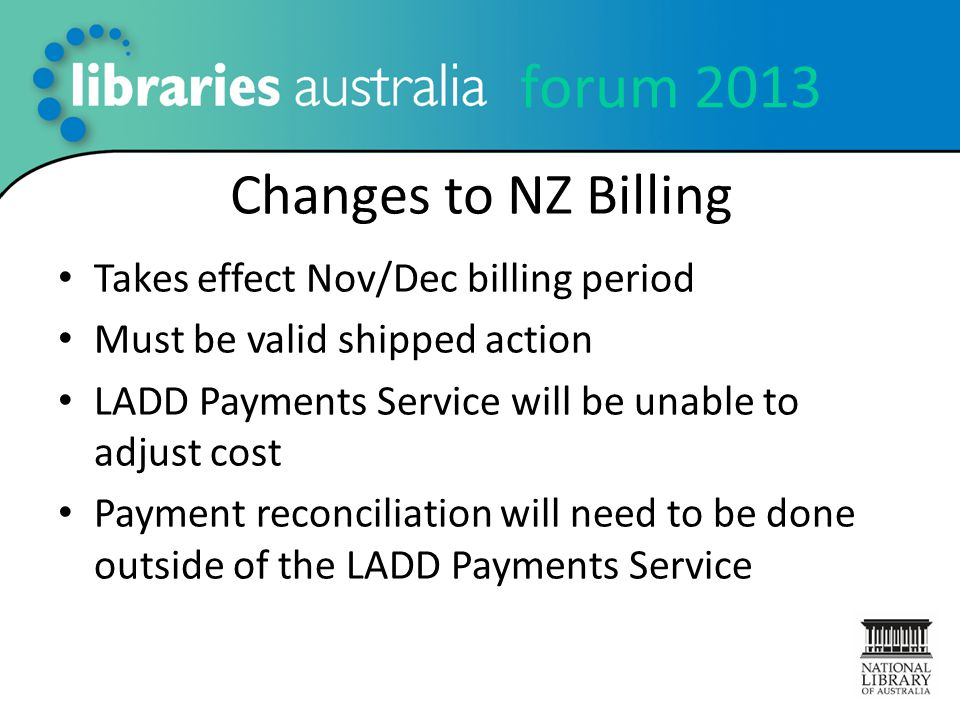 forum 2013 Changes to NZ Billing Takes effect Nov/Dec billing period Must be valid shipped action LADD Payments Service will be unable to adjust cost Payment reconciliation will need to be done outside of the LADD Payments Service