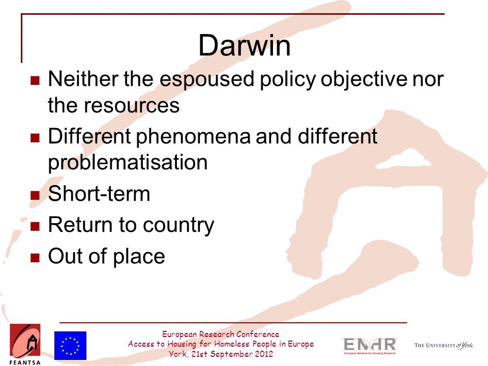 European Research Conference Access to Housing for Homeless People in Europe York, 21st September 2012 Darwin Neither the espoused policy objective nor the resources Different phenomena and different problematisation Short-term Return to country Out of place