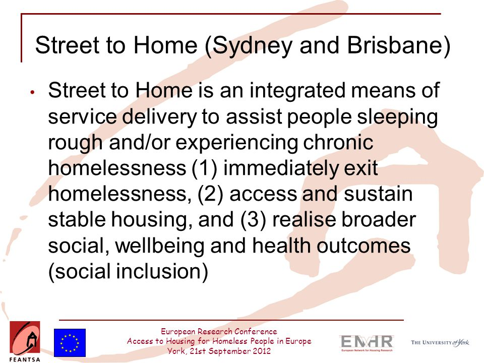 European Research Conference Access to Housing for Homeless People in Europe York, 21st September 2012 Street to Home (Sydney and Brisbane) Street to Home is an integrated means of service delivery to assist people sleeping rough and/or experiencing chronic homelessness (1) immediately exit homelessness, (2) access and sustain stable housing, and (3) realise broader social, wellbeing and health outcomes (social inclusion)