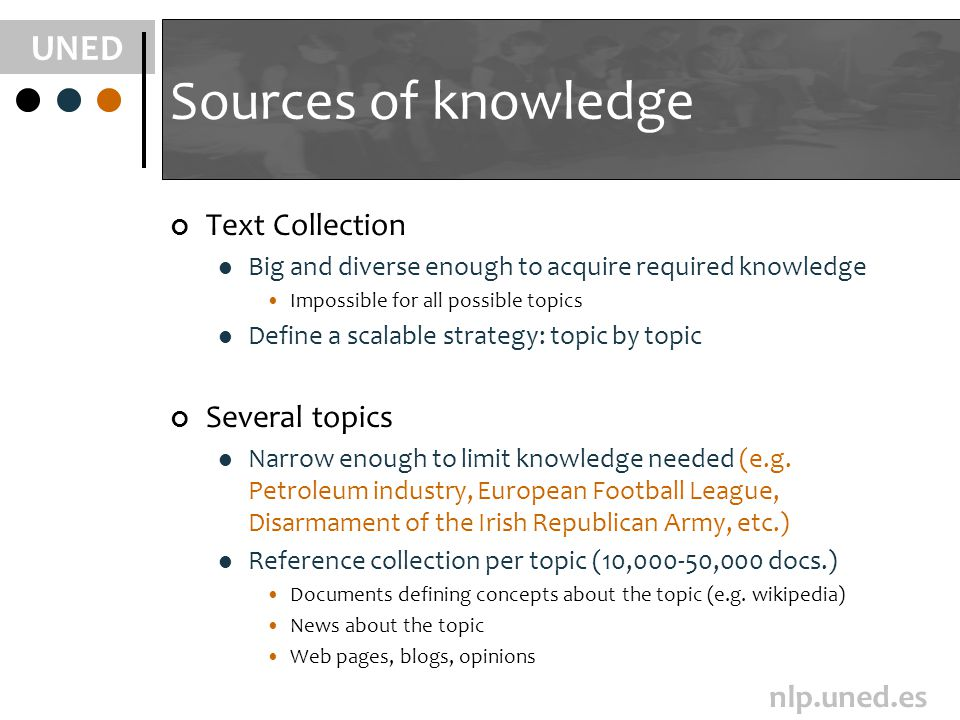 UNED nlp.uned.es Sources of knowledge Text Collection Big and diverse enough to acquire required knowledge Impossible for all possible topics Define a scalable strategy: topic by topic Several topics Narrow enough to limit knowledge needed (e.g.