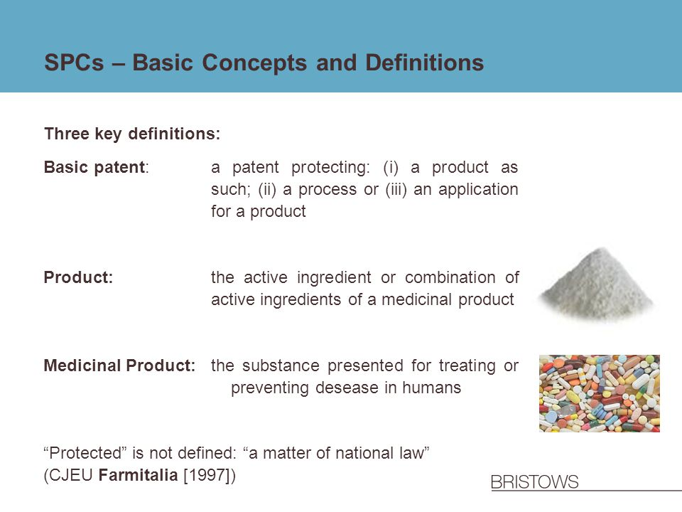 SPCs – Basic Concepts and Definitions Three key definitions: Basic patent: a patent protecting: (i) a product as such; (ii) a process or (iii) an appl