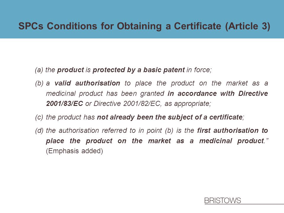 SPCs Conditions for Obtaining a Certificate (Article 3) (a)the product is protected by a basic patent in force; (b)a valid authorisation to place the