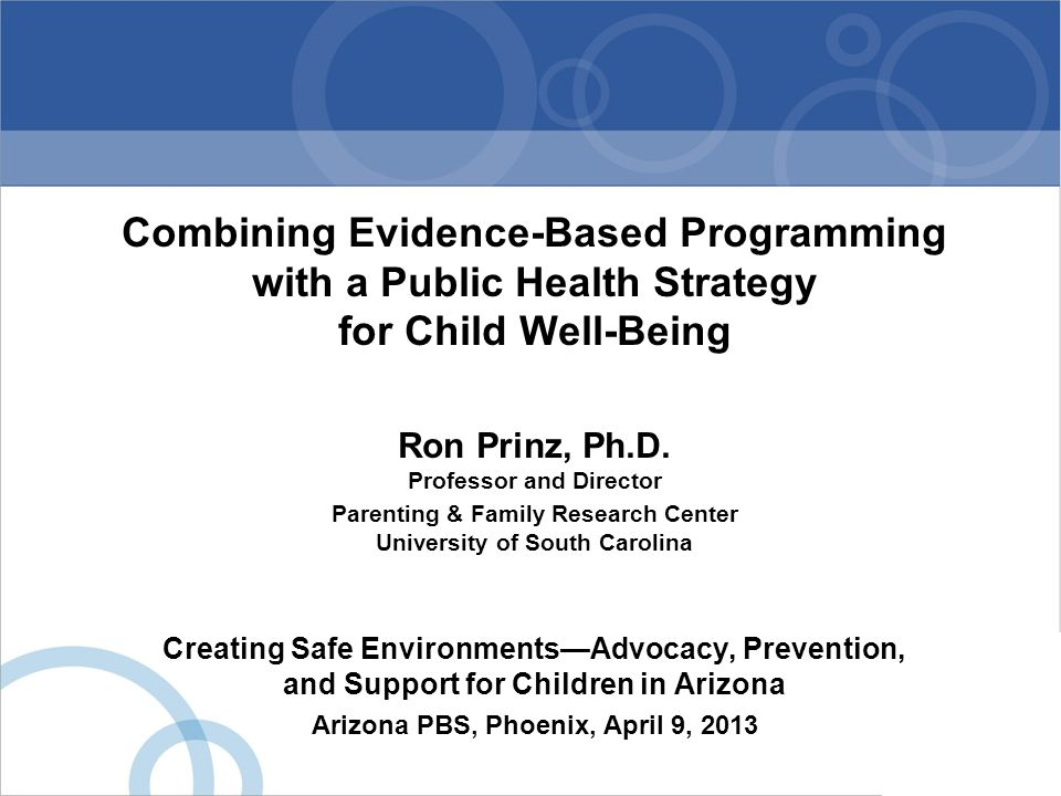 Combining Evidence-Based Programming with a Public Health Strategy for Child Well-Being Ron Prinz, Ph.D. Professor and Director Parenting & Family Res