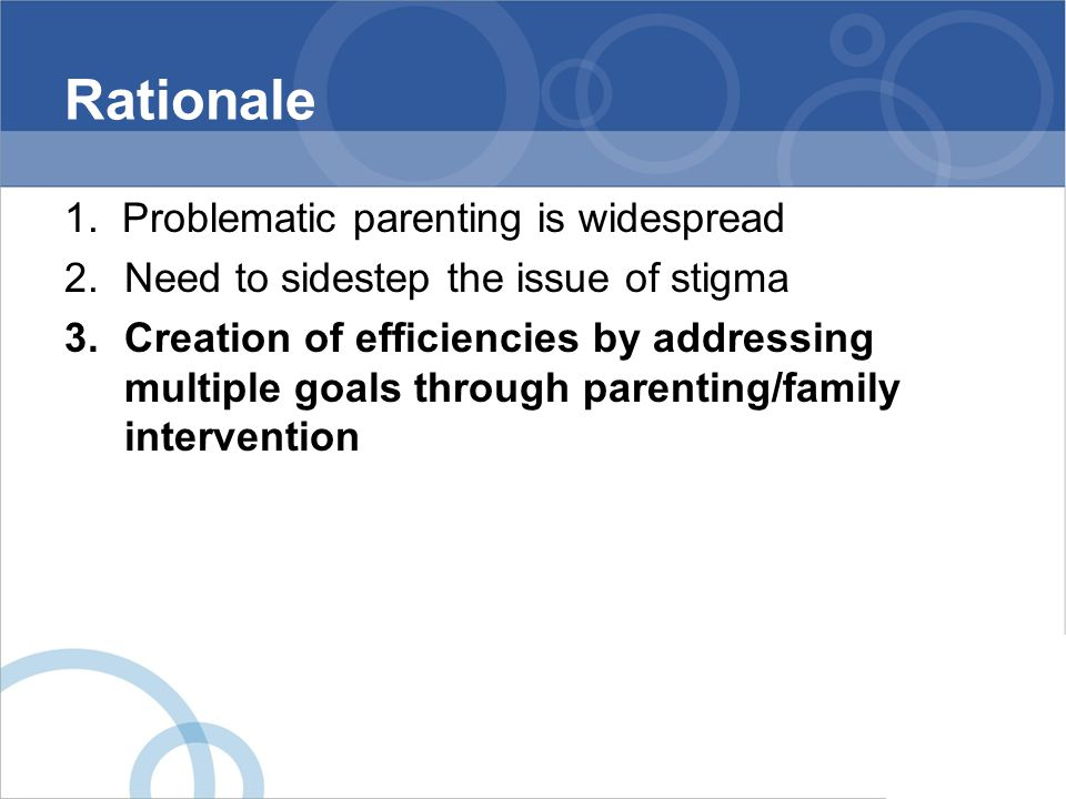 Rationale 1. Problematic parenting is widespread 2.Need to sidestep the issue of stigma 3.Creation of efficiencies by addressing multiple goals throug