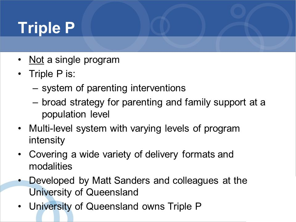 Triple P Not a single program Triple P is: –system of parenting interventions –broad strategy for parenting and family support at a population level M