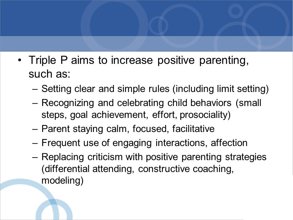Triple P aims to increase positive parenting, such as: –Setting clear and simple rules (including limit setting) –Recognizing and celebrating child be